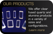Our Products - We offer fused quartz and alumina products in a variety of sizes and configurations