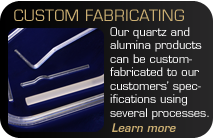 Custom Fabricating - Our quartz and alumina products can be custom-fabricated to our customers' specifications using several processes